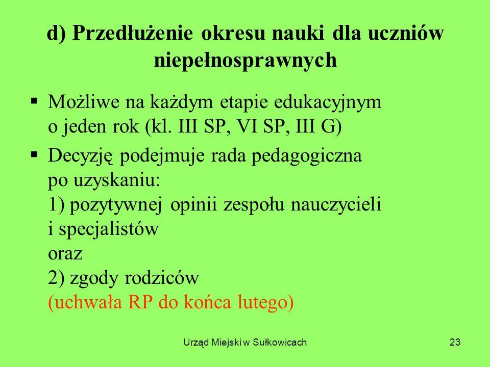Urząd Miejski w Sułkowicach23 d) Przedłużenie okresu nauki dla uczniów niepełnosprawnych Możliwe na każdym etapie edukacyjnym o jeden rok (kl.