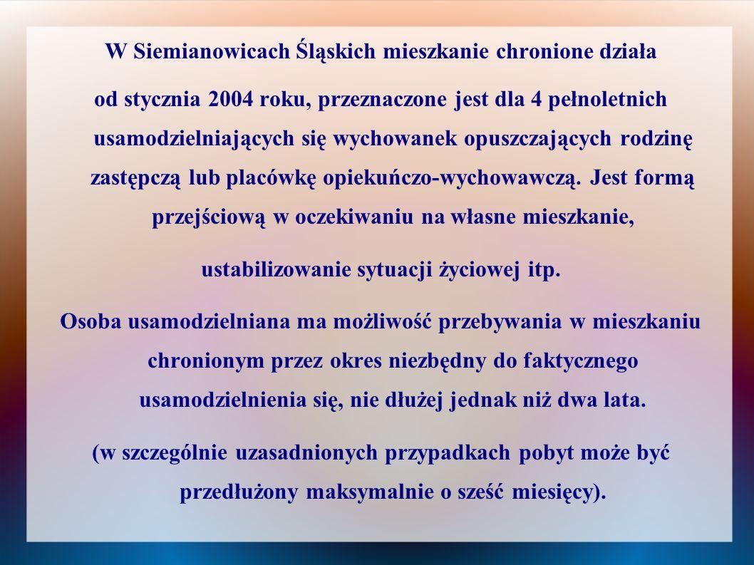 W Siemianowicach Śląskich mieszkanie chronione działa od stycznia 2004 roku, przeznaczone jest dla 4 pełnoletnich usamodzielniających się wychowanek o