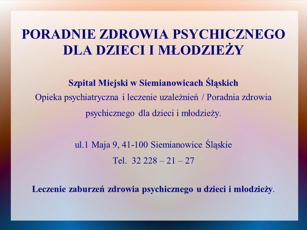 PORADNIE ZDROWIA PSYCHICZNEGO DLA DZIECI I MŁODZIEŻY Szpital Miejski w Siemianowicach Śląskich Opieka psychiatryczna i leczenie uzależnień / Poradnia
