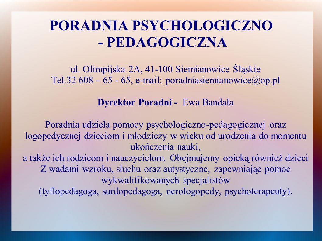 PORADNIA PSYCHOLOGICZNO - PEDAGOGICZNA ul. Olimpijska 2A, 41-100 Siemianowice Śląskie Tel.32 608 – 65 - 65, e-mail: poradniasiemianowice@op.pl Dyrekto