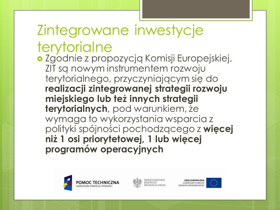 Zintegrowane inwestycje terytorialne Zgodnie z propozycją Komisji Europejskiej, ZIT są nowym instrumentem rozwoju terytorialnego, przyczyniającym się