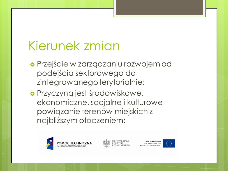 Główne założenia nowego podejścia Zintegrowane strategie inwestycyjne o bardziej strategicznym i całościowym podejściu; zasoby powinny być skoncentrowane w zintegrowany sposób w obszarach o określonej problematyce miejskiej; projekty finansowane z EFRR w obszarach miejskich powinny być zintegrowane z szerszymi założeniami programów; EFS wykorzystywany do wspierania środków związanych z zatrudnieniem, edukacją, włączeniem społecznym i możliwościami instytucjonalnymi, zaplanowanych i wdrażanych w ramach zintegrowanej strategii.