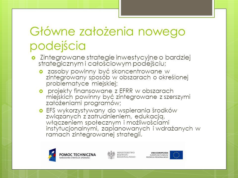 Główne założenia nowego podejścia (2) Kierunkowe finansowanie zintegrowanych działań na rzecz zrównoważonego rozwoju obszarów miejskich Co najmniej 5 % środków z EFRR przyznanych każdemu państwu członkowskiemu należy zainwestować w zintegrowane działania na rzecz zrównoważonego rozwoju obszarów miejskich w postaci zintegrowanych inwestycji terytorialnych (patrz niżej), a zarządzanie nimi i ich wdrażanie należy powierzyć miastom.