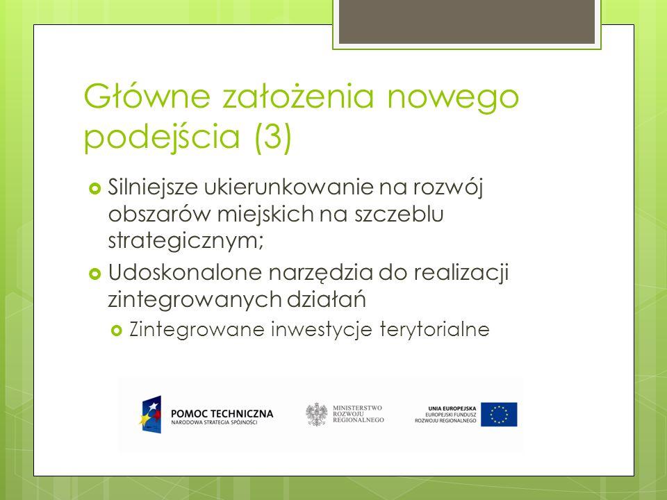 Główne założenia nowego podejścia (4) Więcej możliwości rozwiązywania problemów miejskich, objętych priorytetami inwestycyjnymi, potrzeba łączenia celów tematycznych dotyczących miast promowanie strategii niskoemisyjnych dla obszarów miejskich, poprawa środowiska miejskiego, promowanie zrównoważonej mobilności miejskiej, promowanie włączenia społecznego poprzez wspieranie fizycznej i gospodarczej rewitalizacji zdegradowanych obszarów miejskich; Cele tematyczne właściwe dla EFS, możliwe do wykorzystania w strategiach miast.