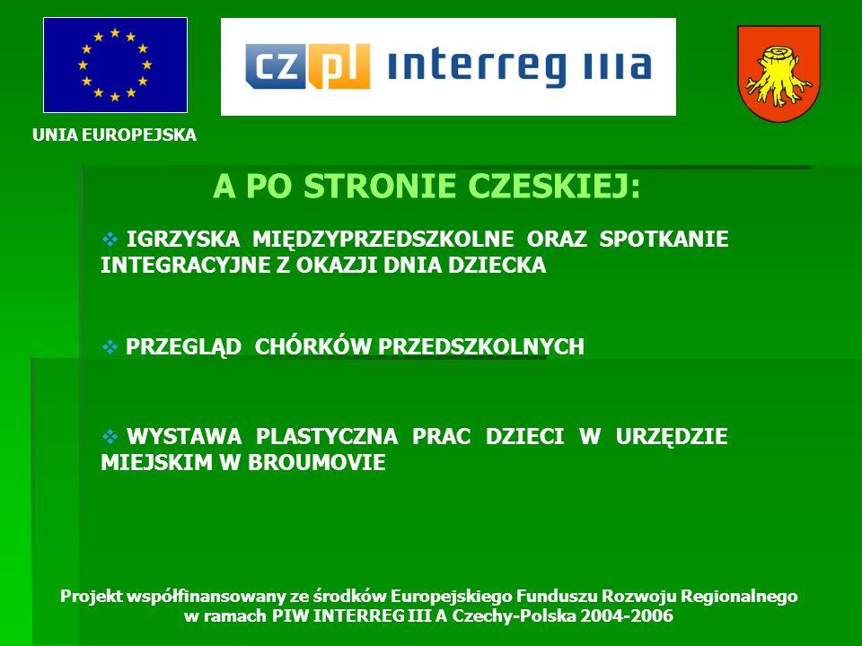 UNIA EUROPEJSKA Projekt współfinansowany ze środków Europejskiego Funduszu Rozwoju Regionalnego w ramach PIW INTERREG III A Czechy-Polska 2004-2006 A PO STRONIE CZESKIEJ: IGRZYSKA MIĘDZYPRZEDSZKOLNE ORAZ SPOTKANIE INTEGRACYJNE Z OKAZJI DNIA DZIECKA PRZEGLĄD CHÓRKÓW PRZEDSZKOLNYCH WYSTAWA PLASTYCZNA PRAC DZIECI W URZĘDZIE MIEJSKIM W BROUMOVIE