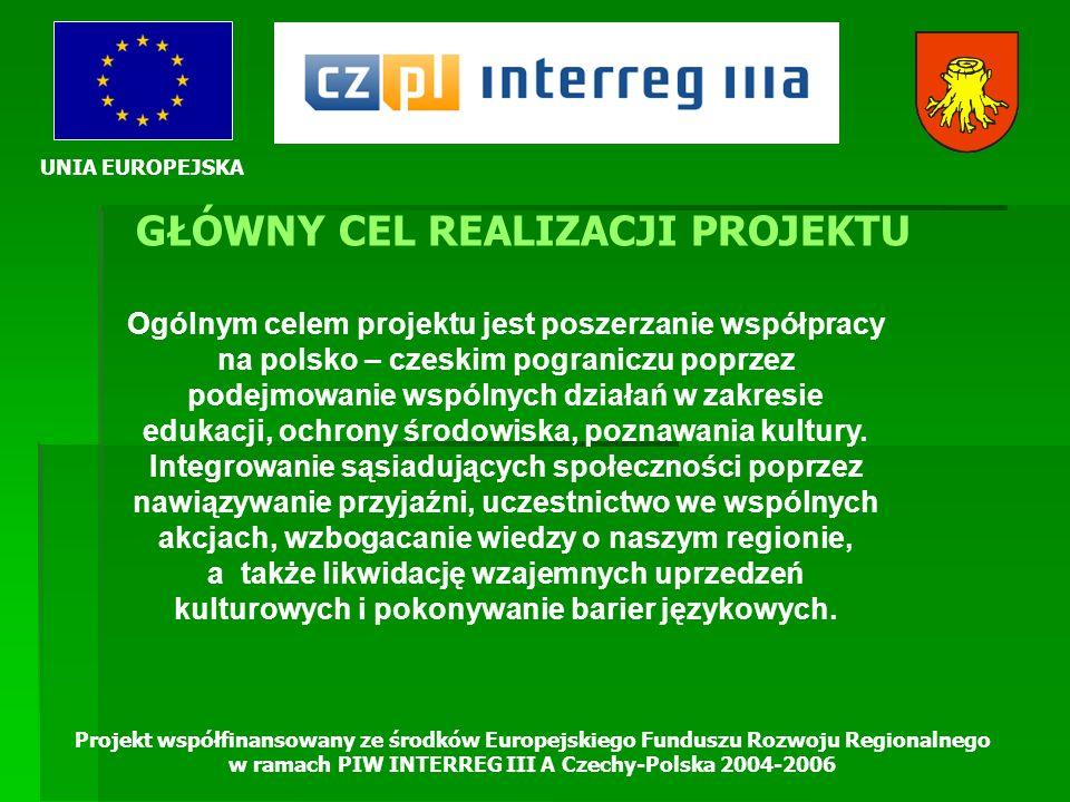 UNIA EUROPEJSKA Projekt współfinansowany ze środków Europejskiego Funduszu Rozwoju Regionalnego w ramach PIW INTERREG III A Czechy-Polska 2004-2006 GŁÓWNY CEL REALIZACJI PROJEKTU Ogólnym celem projektu jest poszerzanie współpracy na polsko – czeskim pograniczu poprzez podejmowanie wspólnych działań w zakresie edukacji, ochrony środowiska, poznawania kultury.