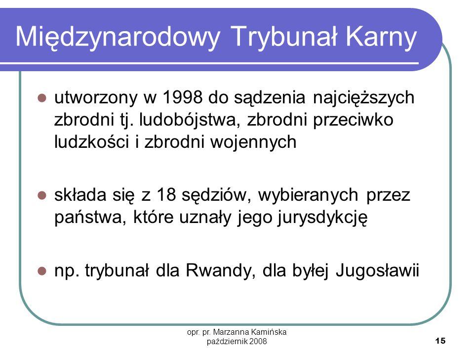 opr. pr. Marzanna Kamińska październik 2008 15 Międzynarodowy Trybunał Karny utworzony w 1998 do sądzenia najcięższych zbrodni tj. ludobójstwa, zbrodn