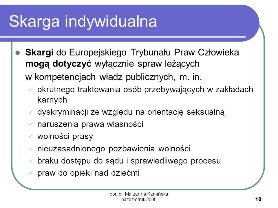 opr. pr. Marzanna Kamińska październik 2008 18 Skarga indywidualna Skargi do Europejskiego Trybunału Praw Człowieka mogą dotyczyć wyłącznie spraw leżą