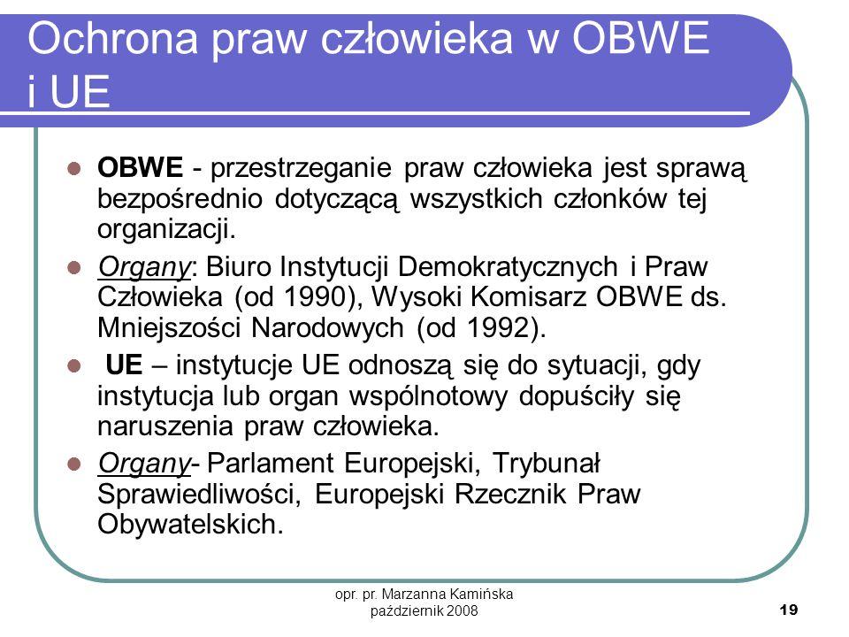 opr. pr. Marzanna Kamińska październik 2008 19 Ochrona praw człowieka w OBWE i UE OBWE - przestrzeganie praw człowieka jest sprawą bezpośrednio dotycz