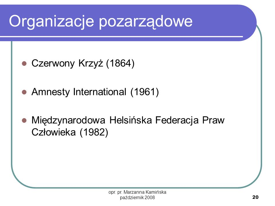 opr. pr. Marzanna Kamińska październik 2008 20 Organizacje pozarządowe Czerwony Krzyż (1864) Amnesty International (1961) Międzynarodowa Helsińska Fed