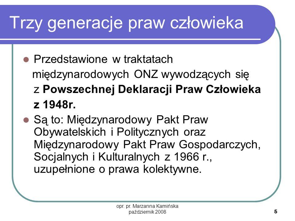 opr. pr. Marzanna Kamińska październik 2008 5 Trzy generacje praw człowieka Przedstawione w traktatach międzynarodowych ONZ wywodzących się z Powszech