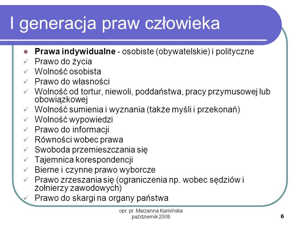 opr. pr. Marzanna Kamińska październik 2008 6 I generacja praw człowieka Prawa indywidualne - osobiste (obywatelskie) i polityczne Prawo do życia Woln