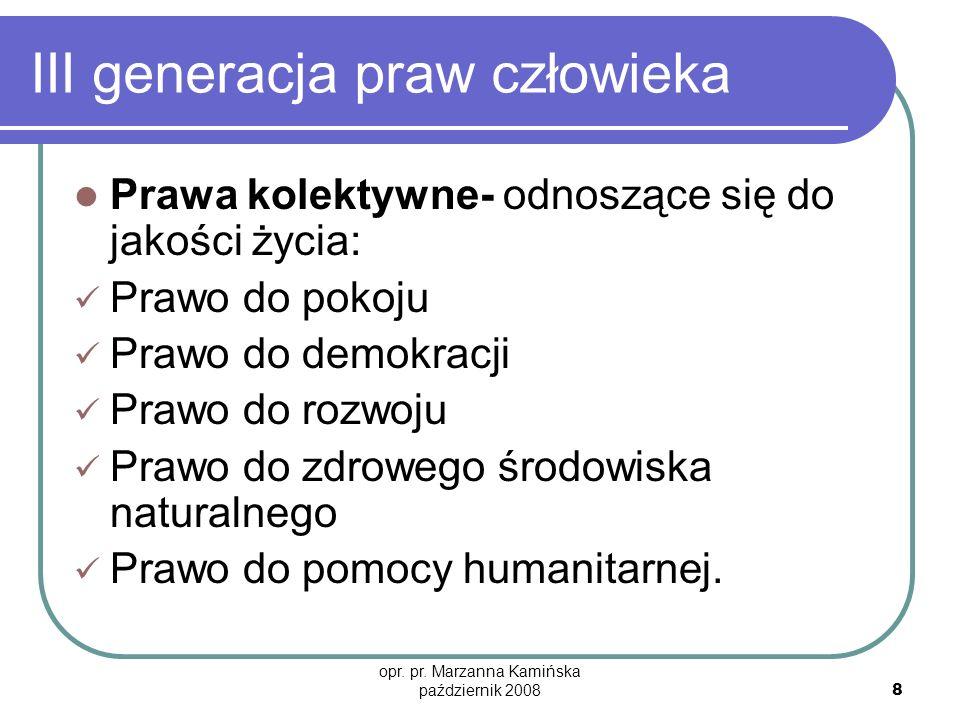 opr. pr. Marzanna Kamińska październik 2008 8 III generacja praw człowieka Prawa kolektywne- odnoszące się do jakości życia: Prawo do pokoju Prawo do