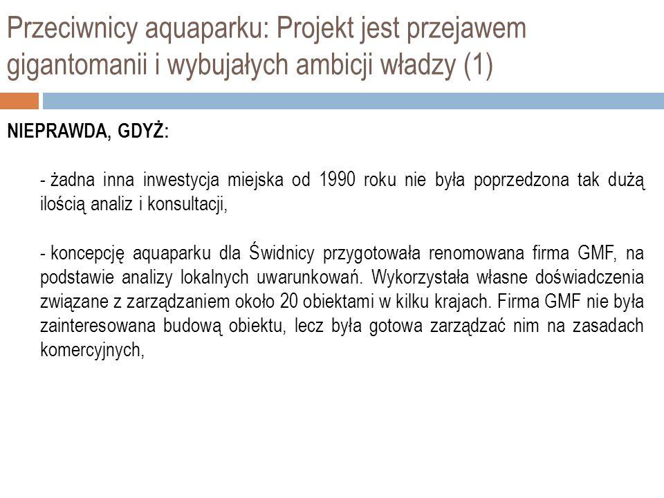 Przeciwnicy aquaparku: Projekt jest przejawem gigantomanii i wybujałych ambicji władzy (1) NIEPRAWDA, GDYŻ: - żadna inna inwestycja miejska od 1990 roku nie była poprzedzona tak dużą ilością analiz i konsultacji, - koncepcję aquaparku dla Świdnicy przygotowała renomowana firma GMF, na podstawie analizy lokalnych uwarunkowań.