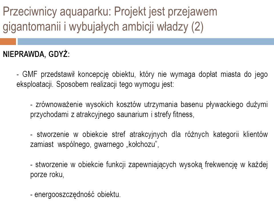 Przeciwnicy aquaparku: Projekt jest przejawem gigantomanii i wybujałych ambicji władzy (2) NIEPRAWDA, GDYŻ: - GMF przedstawił koncepcję obiektu, który nie wymaga dopłat miasta do jego eksploatacji.
