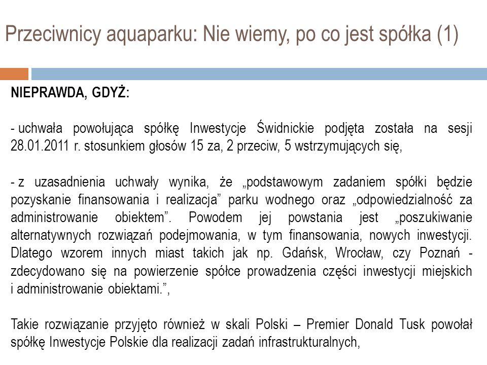Przeciwnicy aquaparku: Nie wiemy, po co jest spółka (1) NIEPRAWDA, GDYŻ: - uchwała powołująca spółkę Inwestycje Świdnickie podjęta została na sesji 28.01.2011 r.