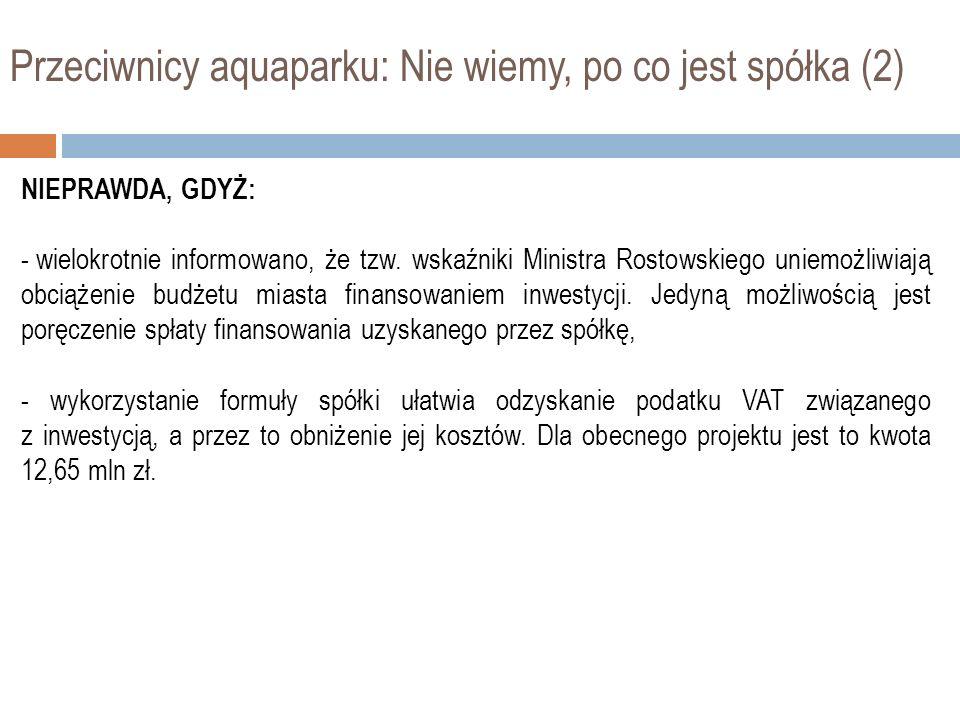 Przeciwnicy aquaparku: Nie wiemy, po co jest spółka (2) NIEPRAWDA, GDYŻ: - wielokrotnie informowano, że tzw. wskaźniki Ministra Rostowskiego uniemożli