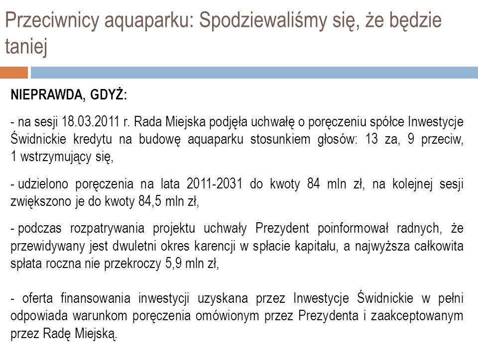 Przeciwnicy aquaparku: Spodziewaliśmy się, że będzie taniej NIEPRAWDA, GDYŻ: - na sesji 18.03.2011 r. Rada Miejska podjęła uchwałę o poręczeniu spółce