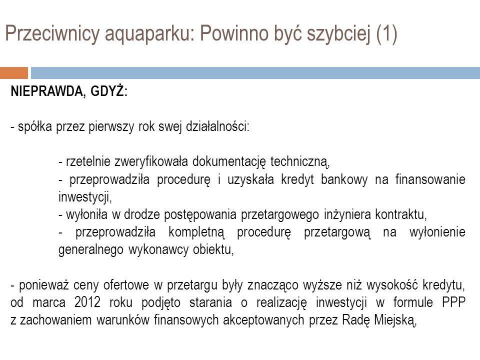 Przeciwnicy aquaparku: Powinno być szybciej (2) NIEPRAWDA, GDYŻ: - w bardzo krótkim czasie od marca do listopada 2012 spółka: - pomimo wypowiedzenia umowy kredytowej przez BRE Bank Hipoteczny uzyskała inną ofertę finansowania inwestycji na jeszcze korzystniejszych warunkach, - przeprowadziła kompletną procedurę PPP w rekordowym czasie 6 miesięcy i uzyskała ofertę oddania do użytku aquaparku do czerwca 2014 roku.