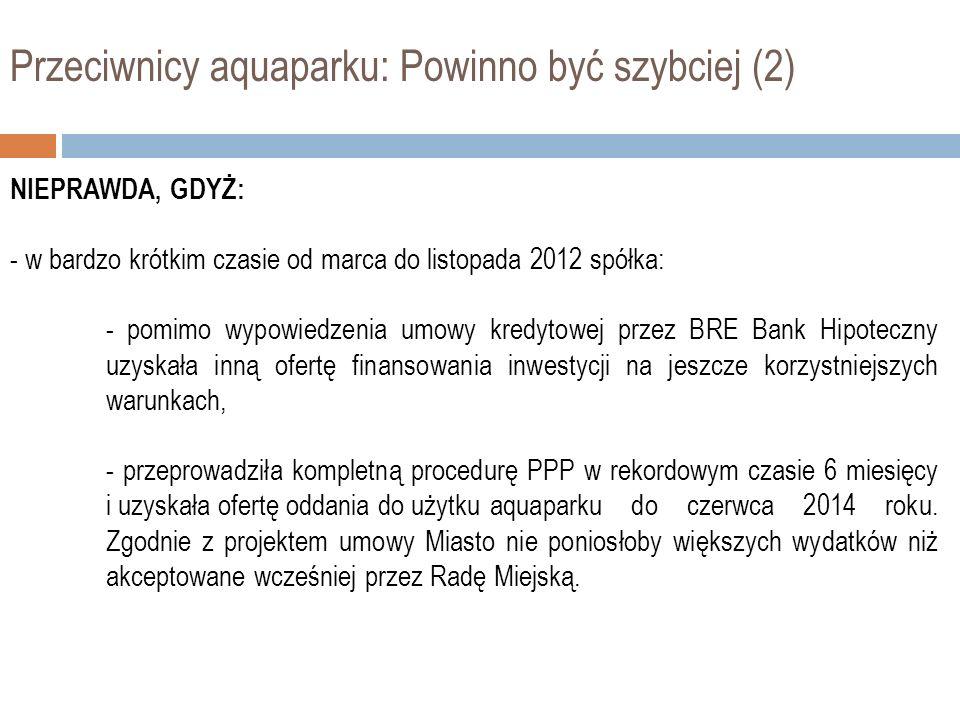 Przeciwnicy aquaparku: Powinno być szybciej (2) NIEPRAWDA, GDYŻ: - w bardzo krótkim czasie od marca do listopada 2012 spółka: - pomimo wypowiedzenia u