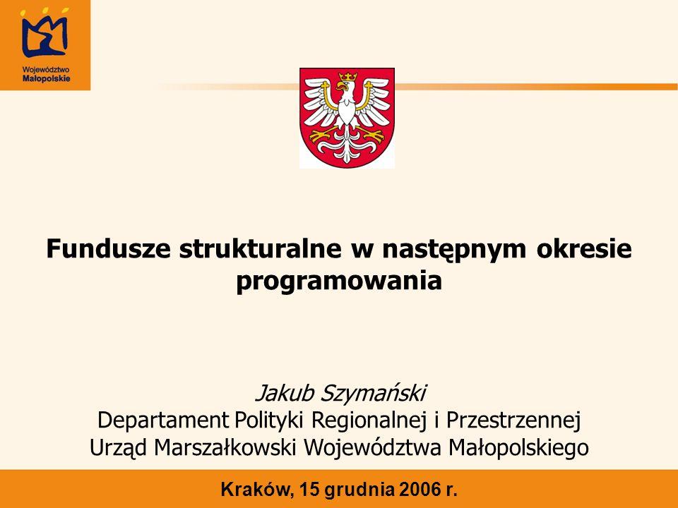 Fundusze strukturalne w następnym okresie programowania Kraków, 15 grudnia 2006 r. Jakub Szymański Departament Polityki Regionalnej i Przestrzennej Ur
