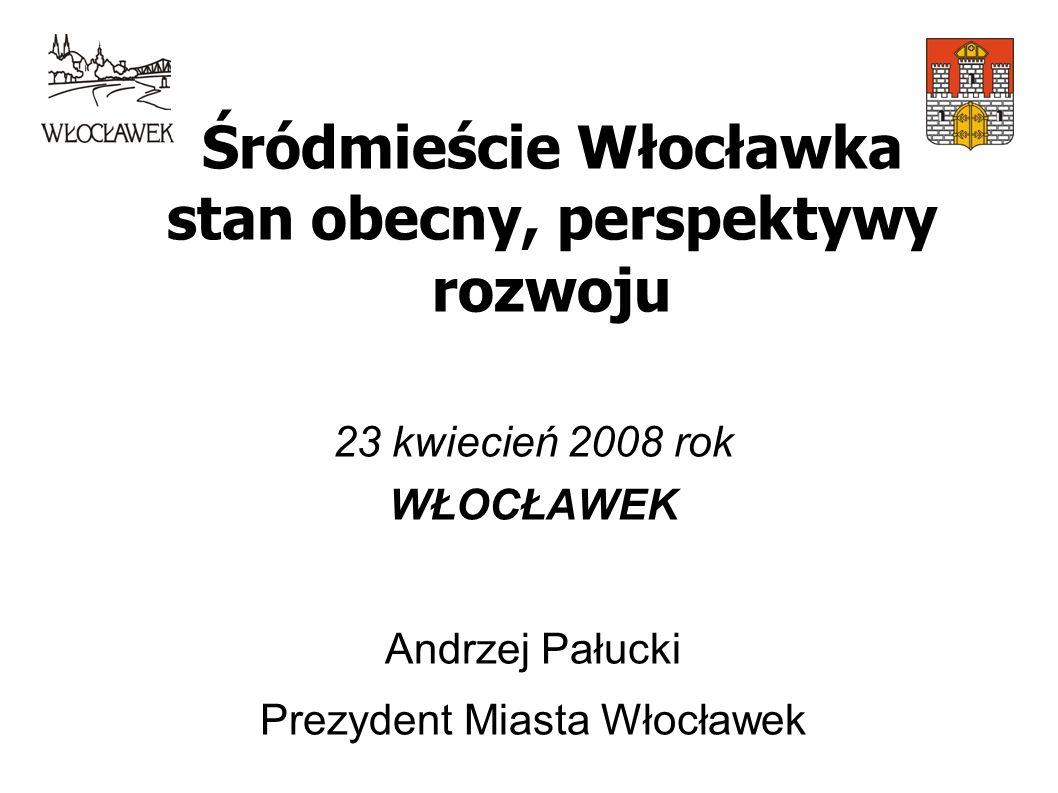 Śródmieście Włocławka stan obecny, perspektywy rozwoju 23 kwiecień 2008 rok WŁOCŁAWEK Andrzej Pałucki Prezydent Miasta Włocławek