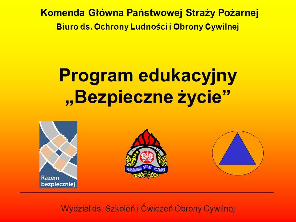 Program edukacyjny Bezpieczne życie Komenda Główna Państwowej Straży Pożarnej Biuro ds. Ochrony Ludności i Obrony Cywilnej Wydział ds. Szkoleń i Ćwicz