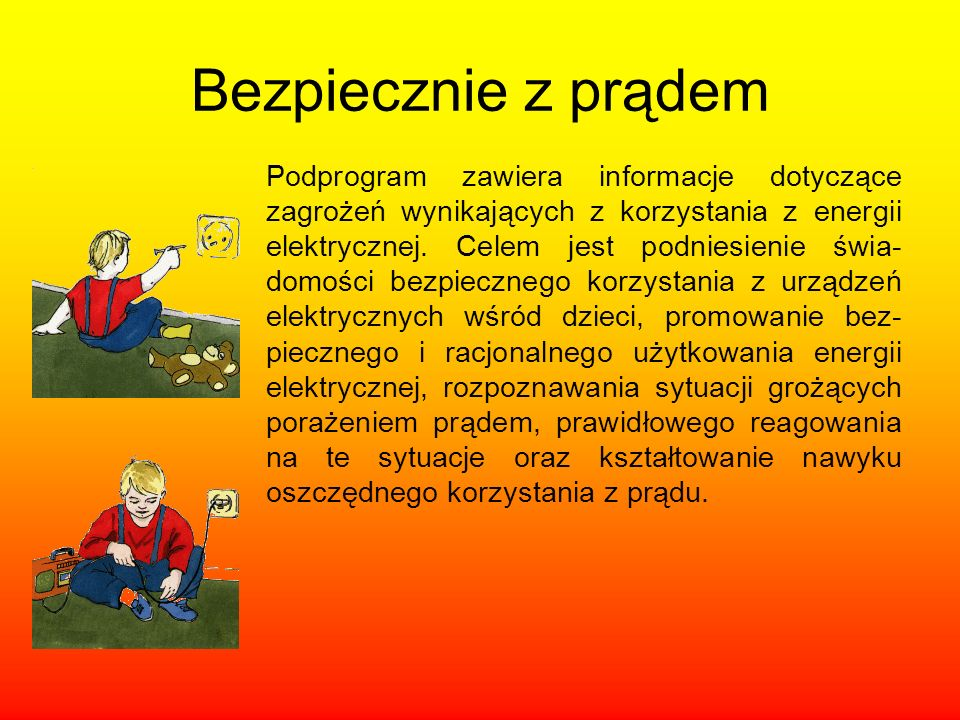 Bezpiecznie z prądem Podprogram zawiera informacje dotyczące zagrożeń wynikających z korzystania z energii elektrycznej. Celem jest podniesienie świa-