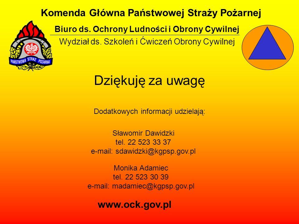 Dziękuję za uwagę Dodatkowych informacji udzielają: Komenda Główna Państwowej Straży Pożarnej Biuro ds. Ochrony Ludności i Obrony Cywilnej Wydział ds.