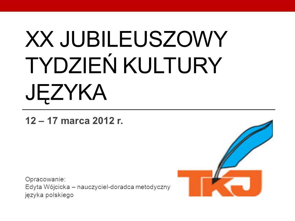 XX JUBILEUSZOWY TYDZIEŃ KULTURY JĘZYKA 12 – 17 marca 2012 r. Opracowanie: Edyta Wójcicka – nauczyciel-doradca metodyczny języka polskiego