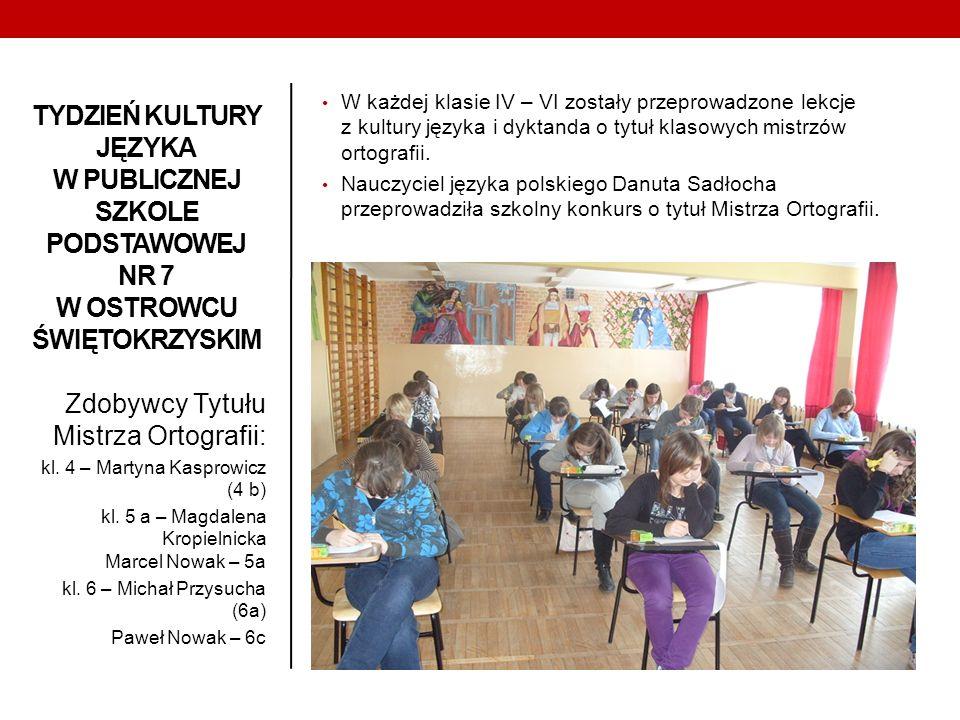 TYDZIEŃ KULTURY JĘZYKA W PUBLICZNEJ SZKOLE PODSTAWOWEJ NR 7 W OSTROWCU ŚWIĘTOKRZYSKIM Zdobywcy Tytułu Mistrza Ortografii: kl. 4 – Martyna Kasprowicz (