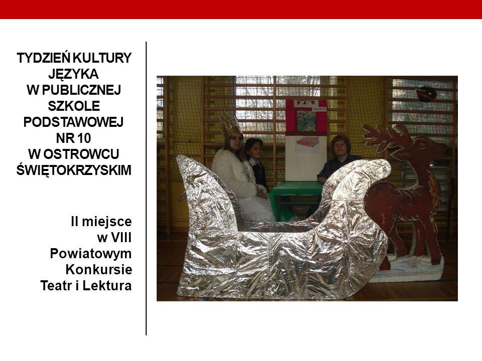 TYDZIEŃ KULTURY JĘZYKA W PUBLICZNEJ SZKOLE PODSTAWOWEJ NR 10 W OSTROWCU ŚWIĘTOKRZYSKIM II miejsce w VIII Powiatowym Konkursie Teatr i Lektura