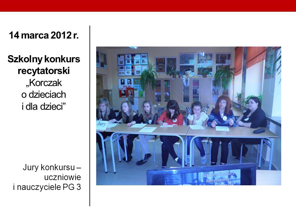 14 marca 2012 r. Szkolny konkurs recytatorski Korczak o dzieciach i dla dzieci Jury konkursu – uczniowie i nauczyciele PG 3