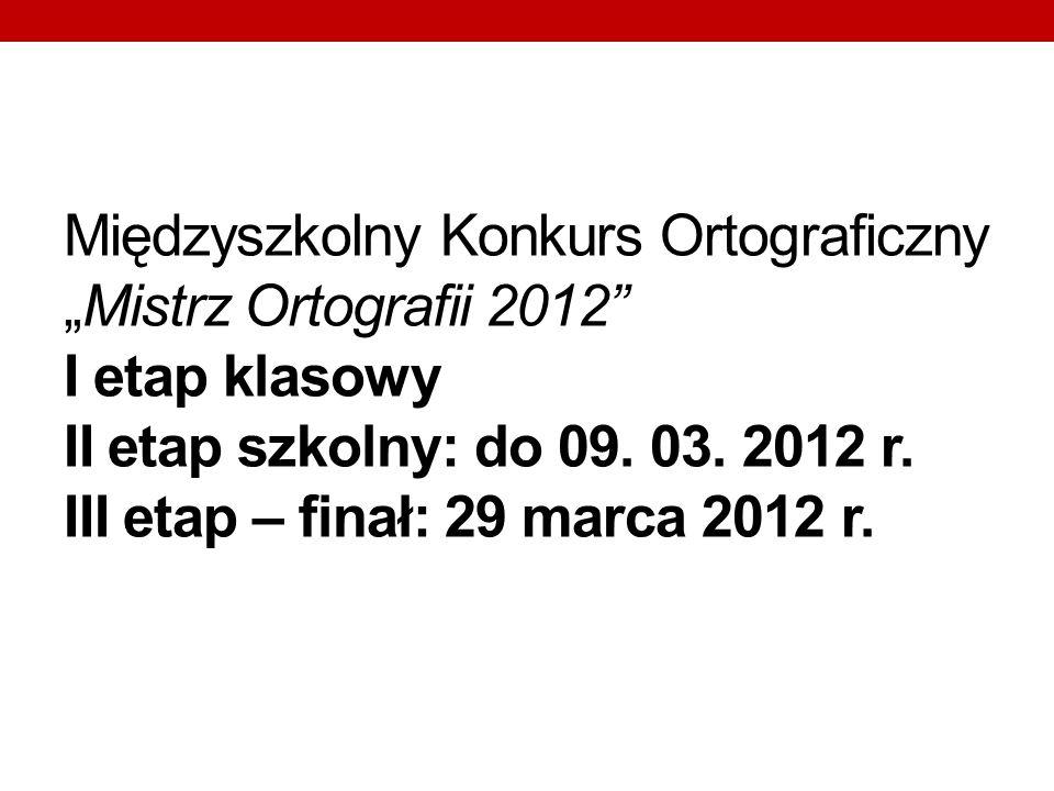 Międzyszkolny Konkurs OrtograficznyMistrz Ortografii 2012 I etap klasowy II etap szkolny: do 09. 03. 2012 r. III etap – finał: 29 marca 2012 r.