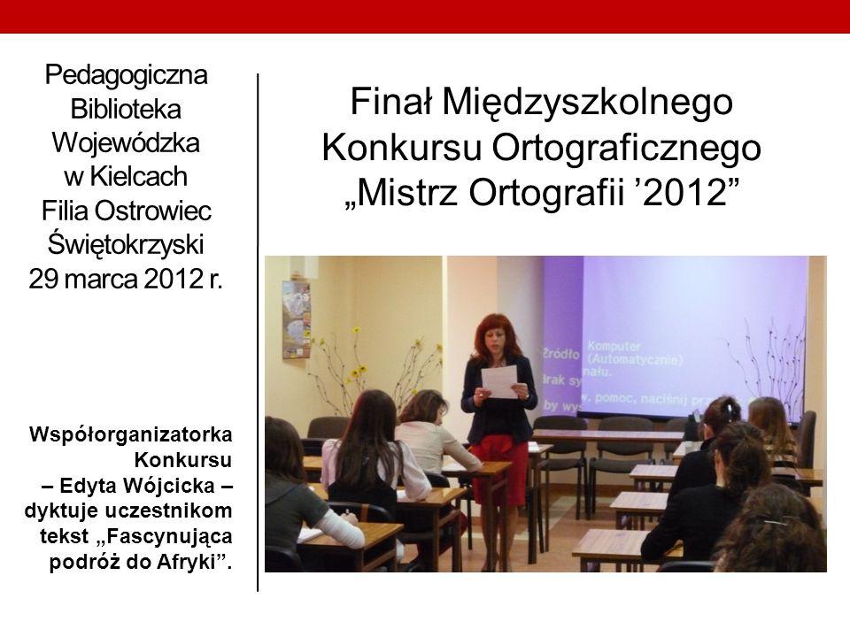 Pedagogiczna Biblioteka Wojewódzka w Kielcach Filia Ostrowiec Świętokrzyski 29 marca 2012 r. Współorganizatorka Konkursu – Edyta Wójcicka – dyktuje uc
