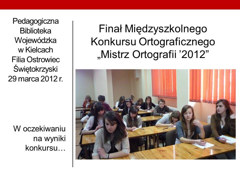 Pedagogiczna Biblioteka Wojewódzka w Kielcach Filia Ostrowiec Świętokrzyski 29 marca 2012 r. W oczekiwaniu na wyniki konkursu… Finał Międzyszkolnego K