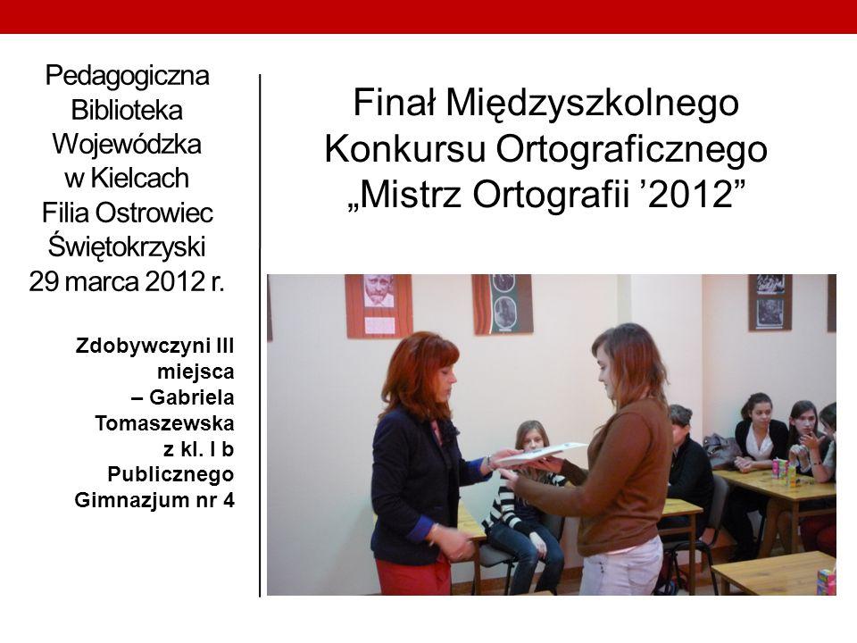 Pedagogiczna Biblioteka Wojewódzka w Kielcach Filia Ostrowiec Świętokrzyski 29 marca 2012 r. Zdobywczyni III miejsca – Gabriela Tomaszewska z kl. I b