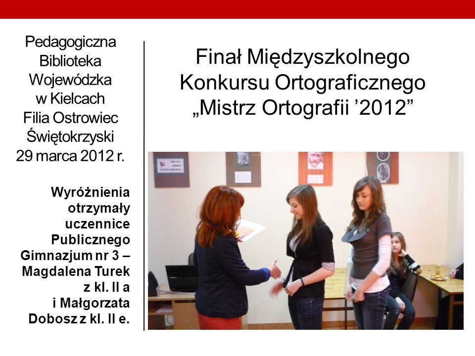 Pedagogiczna Biblioteka Wojewódzka w Kielcach Filia Ostrowiec Świętokrzyski 29 marca 2012 r. Wyróżnienia otrzymały uczennice Publicznego Gimnazjum nr
