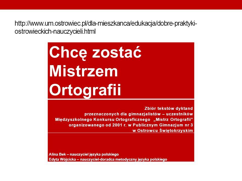 http://www.um.ostrowiec.pl/dla-mieszkanca/edukacja/dobre-praktyki- ostrowieckich-nauczycieli.html Chcę zostać Mistrzem Ortografii Zbiór tekstów dyktan