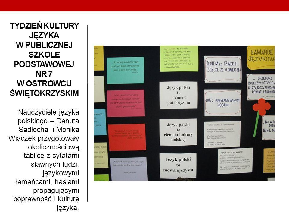 TYDZIEŃ KULTURY JĘZYKA W PUBLICZNEJ SZKOLE PODSTAWOWEJ NR 7 W OSTROWCU ŚWIĘTOKRZYSKIM Nauczyciele języka polskiego – Danuta Sadłocha i Monika Wiączek