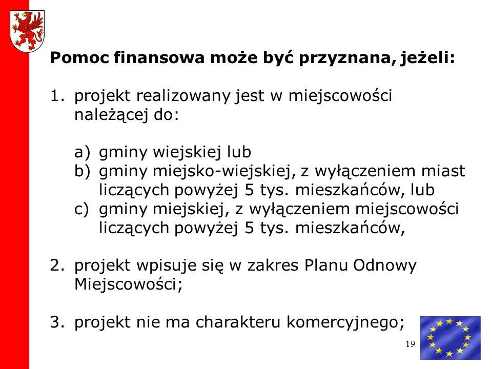 19 Pomoc finansowa może być przyznana, jeżeli: 1.projekt realizowany jest w miejscowości należącej do: a)gminy wiejskiej lub b)gminy miejsko-wiejskiej, z wyłączeniem miast liczących powyżej 5 tys.