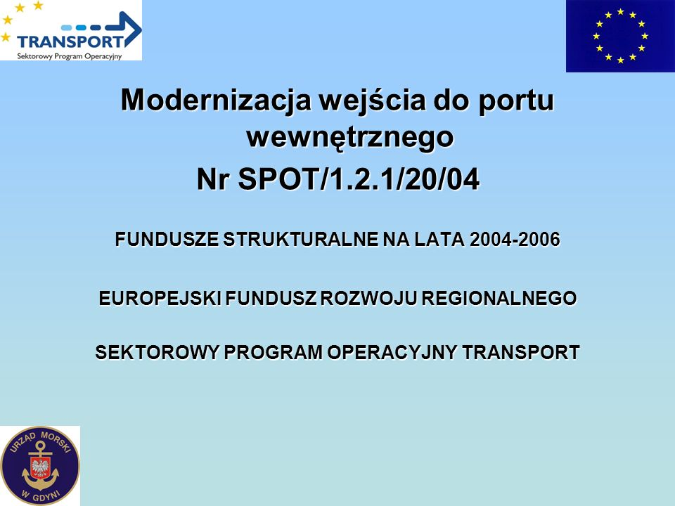 Modernizacja wejścia do portu wewnętrznego Nr SPOT/1.2.1/20/04 FUNDUSZE STRUKTURALNE NA LATA 2004-2006 EUROPEJSKI FUNDUSZ ROZWOJU REGIONALNEGO SEKTORO
