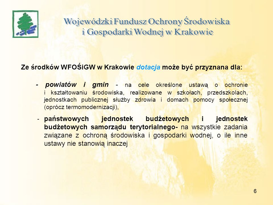 7 Ze środków WFOŚiGW w Krakowie dotacja może być przyznana dla: -organizacji społecznych (w tym stowarzyszeń) oraz fundacji, których celem statutowym jest ochrona środowiska - na konkretne zadania proekologiczne, -kościelnych osób prawnych - na zadania związane z likwidacją niskiej emisji i ochrony wód w obiektach sakralnych lub w obiektach związanych z działalnością charytatywną,