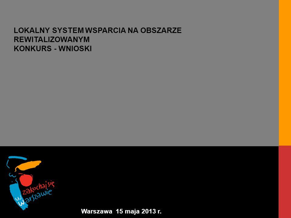 Warszawa 15 maja 2013 r. LOKALNY SYSTEM WSPARCIA NA OBSZARZE REWITALIZOWANYM KONKURS - WNIOSKI