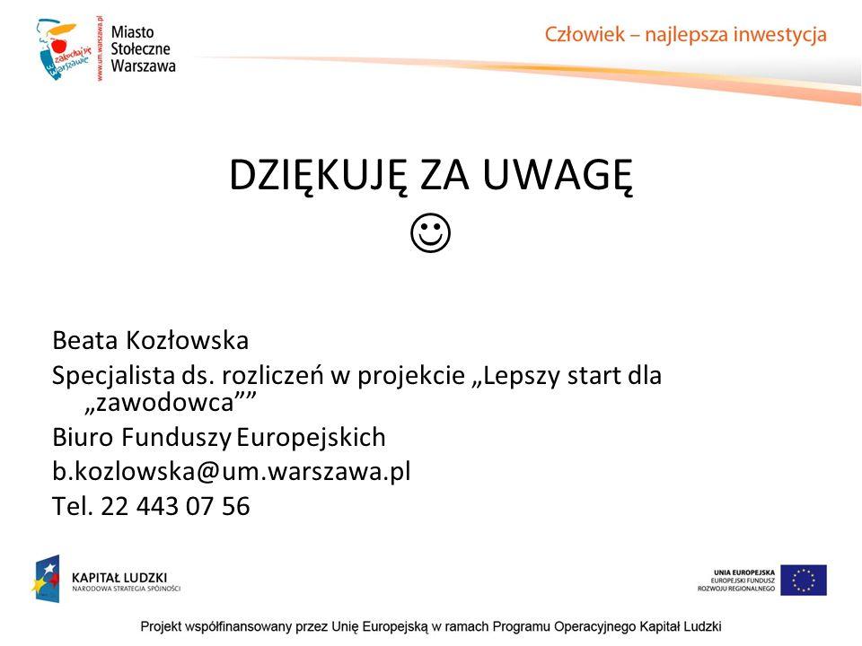 DZIĘKUJĘ ZA UWAGĘ Beata Kozłowska Specjalista ds. rozliczeń w projekcie Lepszy start dla zawodowca Biuro Funduszy Europejskich b.kozlowska@um.warszawa