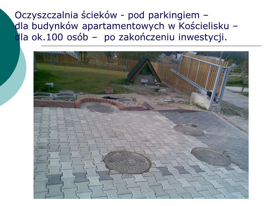 Oczyszczalnia ścieków - pod parkingiem – dla budynków apartamentowych w Kościelisku – dla ok.100 osób – po zakończeniu inwestycji.