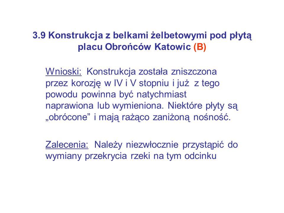 3.9 Konstrukcja z belkami żelbetowymi pod płytą placu Obrońców Katowic (B) Wnioski: Konstrukcja została zniszczona przez korozję w IV i V stopniu i ju