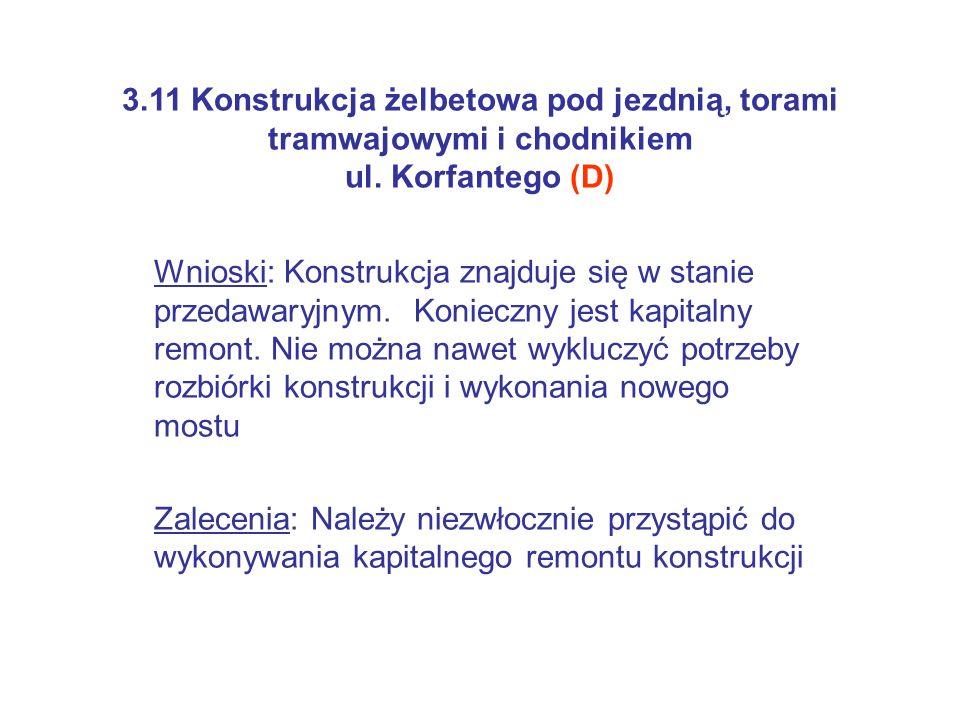 3.11 Konstrukcja żelbetowa pod jezdnią, torami tramwajowymi i chodnikiem ul. Korfantego (D) Wnioski: Konstrukcja znajduje się w stanie przedawaryjnym.