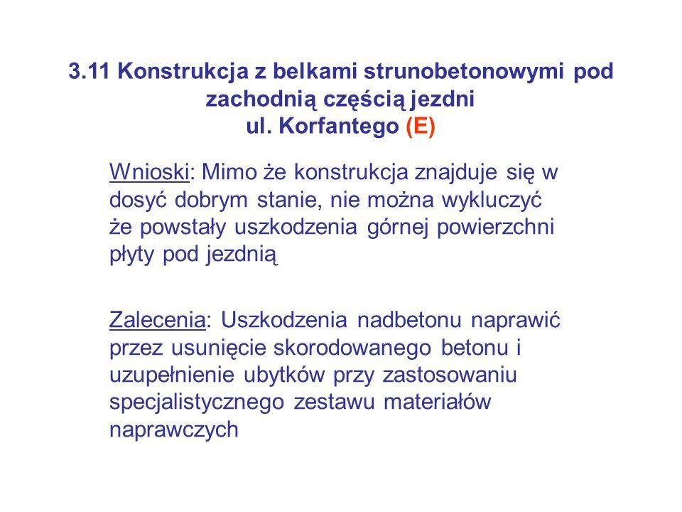 3.11 Konstrukcja z belkami strunobetonowymi pod zachodnią częścią jezdni ul. Korfantego (E) Wnioski: Mimo że konstrukcja znajduje się w dosyć dobrym s