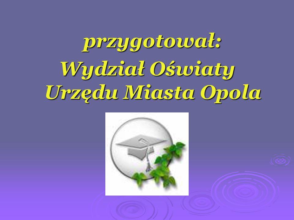 przygotował: Wydział Oświaty Urzędu Miasta Opola